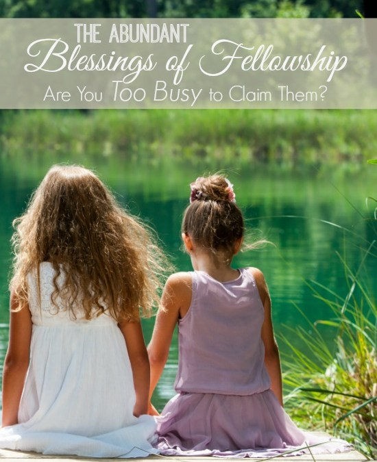 The Abundant Blessings Of Fellowship: Are You Too Busy To Claim Them?