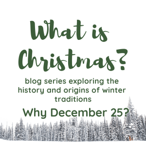 text reads: What is Christmas? blog series exploring the history and origins of winter traditions. Part 1 Why December 25?