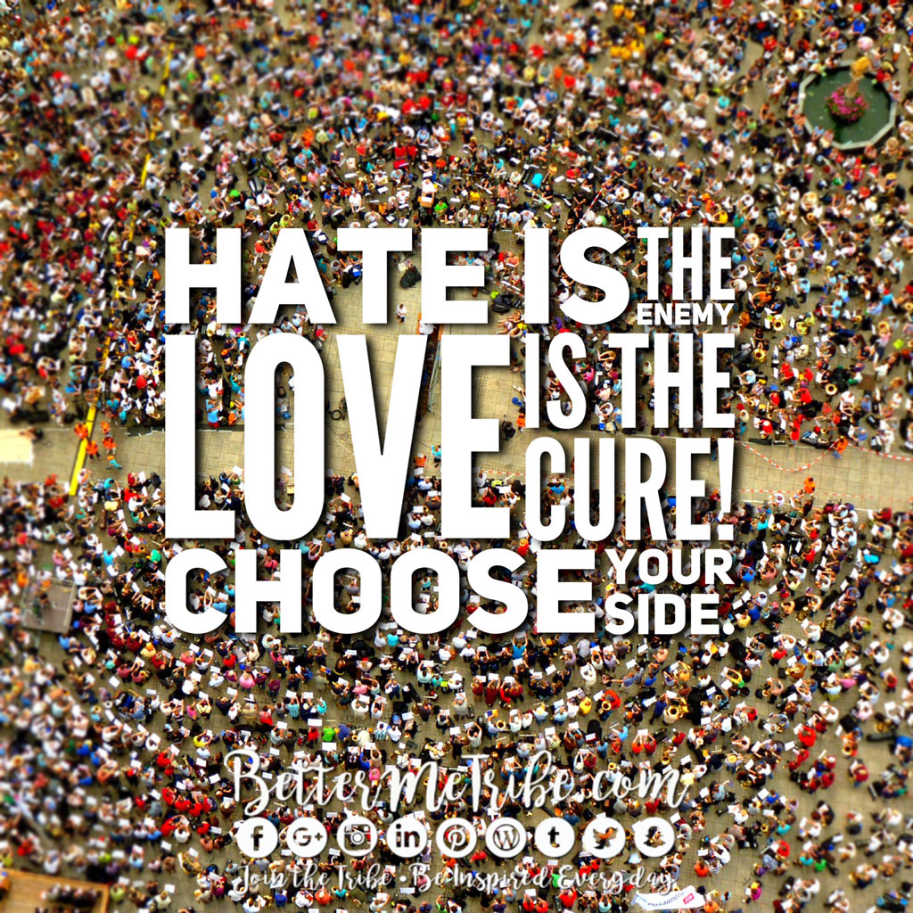 Hate is the enemy, Love is the Cure- Choose your side.