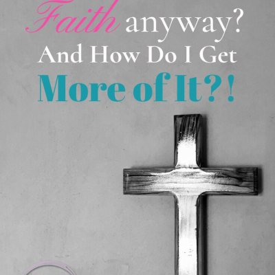What is Faith Anyway?  And How Do I Get More Of It!?
