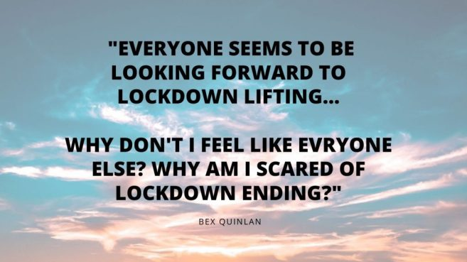 Bex Quinlan blogs about how she is scared of lockdown ending