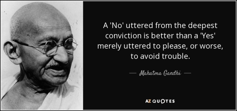 Gandhi A 'No' uttered from the deepest conviction is better than a 'Yes' merely uttered to please, or worse, to avoid trouble.