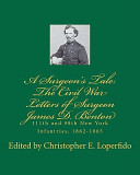 A Surgeon's Tale: The Civil War Letters of Surgeon James D. Benton, 111th and 98th New York Infantries, 1862-1865 edited by Christopher E. Loperfido