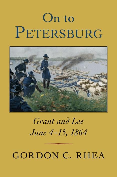 On to Petersburg Grant and Lee, June 4-15, 1864 by Gordon C. Rhea