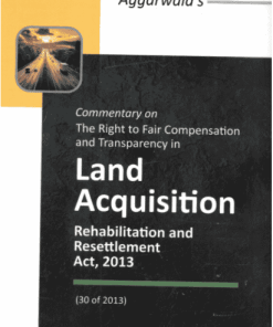 DLH's Commentary on the Right to Fair Compensation and Transparency in Land Acquisition Rehabilitation and Resettlement Act, 2013 by Aggarwala - Edition 2021