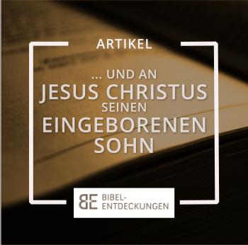 """""""… und an Jesus Christus, seinen eingeborenen Sohn."""""""
