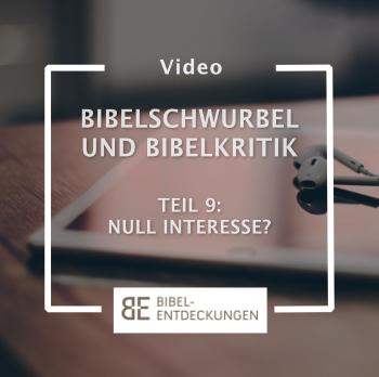Bibelschwurbel und Bibelkritik. Folge 9: Null Interesse?