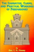 The Character, Claims, and Practical Workings of Freemasonry