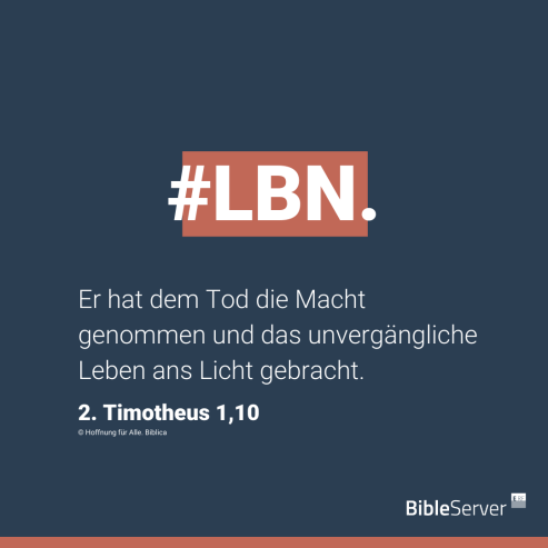 Er hat den Tod die Macht genommen und das unvergängliche Leben ans Licht gebracht. 2. Timotheus 1,10