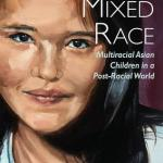 Raising Mixed Race: Multiracial Asian Children in a Post-Racial World Provides Insight and Guidance for Mixed Race Asian Families