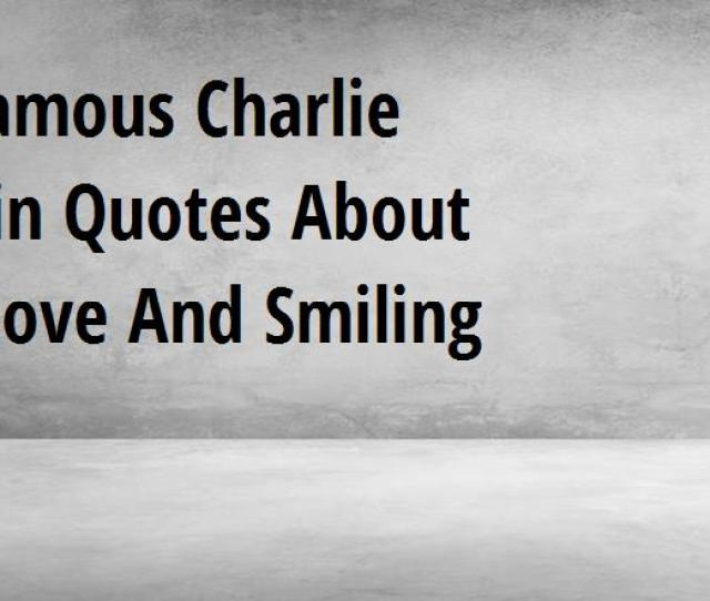 Famous Charlie Chaplin Quotes About Life Love And Smiling Big Hive Mind