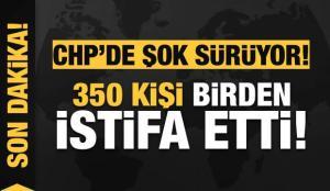 Son dakika: CHP'de şok sürüyor! 350 kişi birden istifa etti