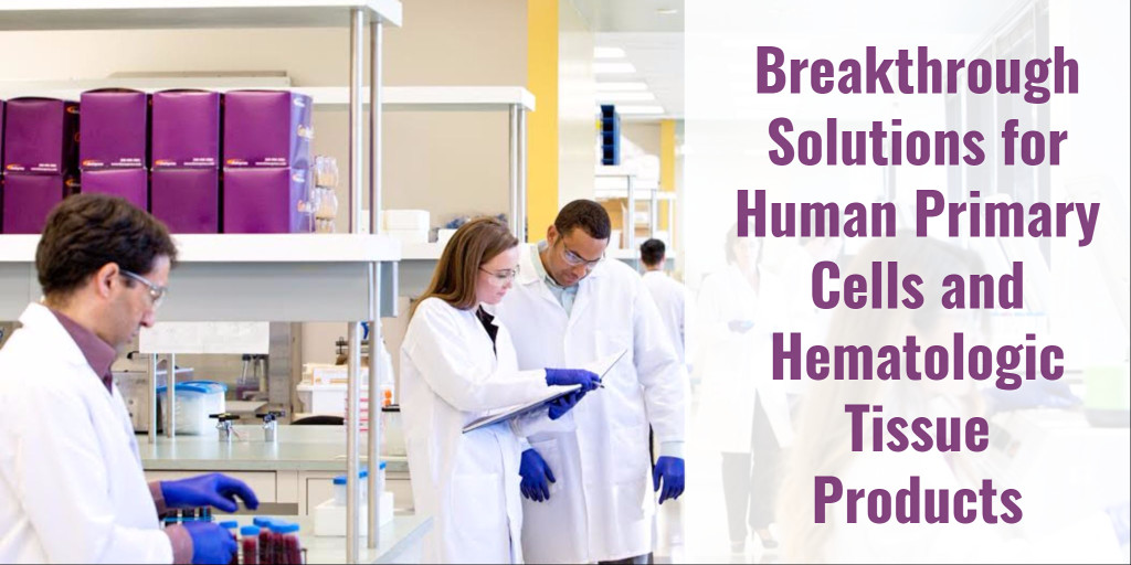 Breakthrough Solutions for Human Primary Cells & Hematologic Tissue Products
