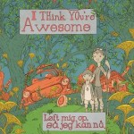 "I Think You're Awesome - ""Loft Mig Op Sa Jeg Kan Na"""