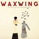 """Waxwing - """"A Bowl of Sixty Taxidermists"""""""