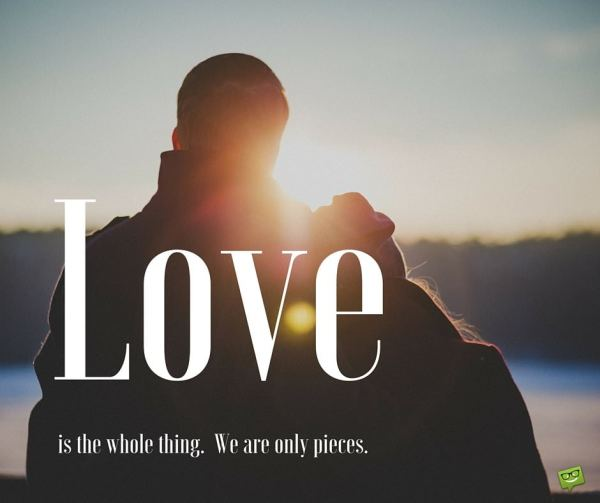 Love is the whole thing. We are only pieces.