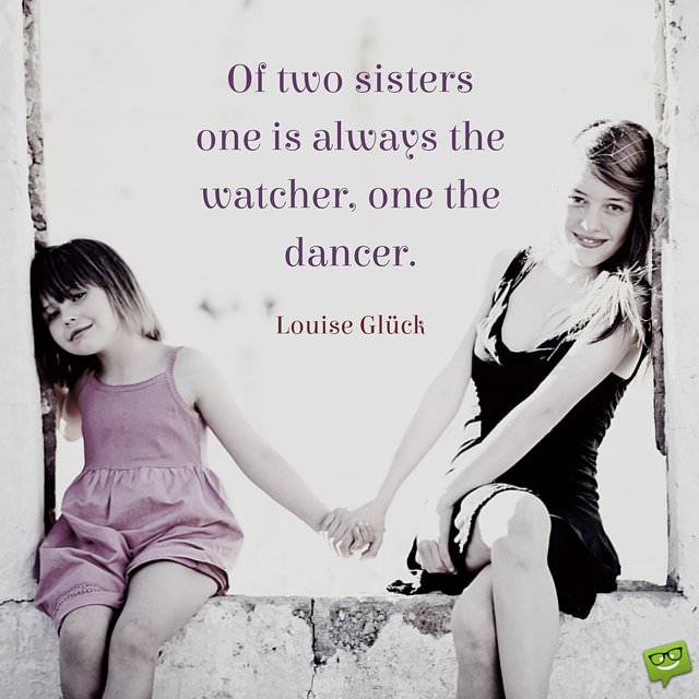 Homage to a Relationship   The Most Famous Sister Quotes Of two sisters one is always the watcher  one the dancer  Luise Gluck
