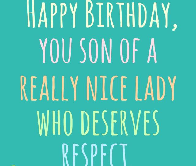 Happy Birthday You Son Of A Really Nice Lady Who Deserves Respect