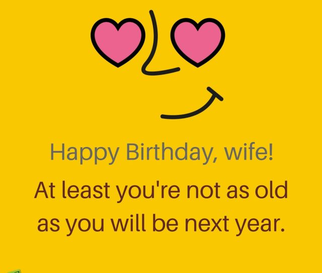 Happy Birthday Wife At Least Youre Not As Old As You Will Be Next Year