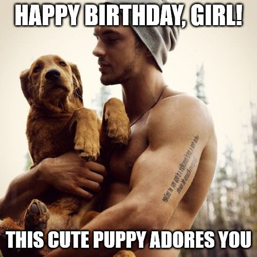 Happy Birthday Girl This Cute Puppy Adores You Funny Hot Guy With Puppies Meme