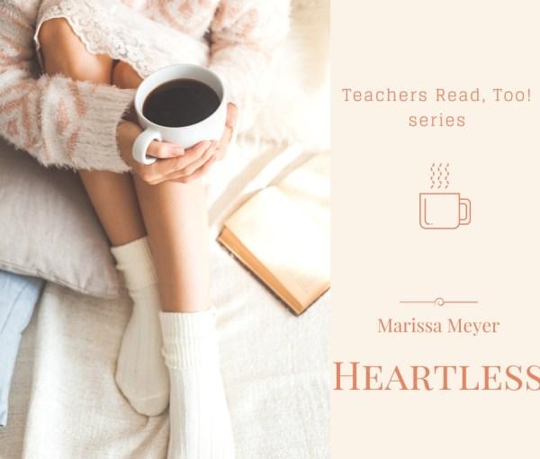 Heartless by Marissa Meyer (Teachers Read, Too!)