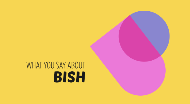 What You Say About Bish