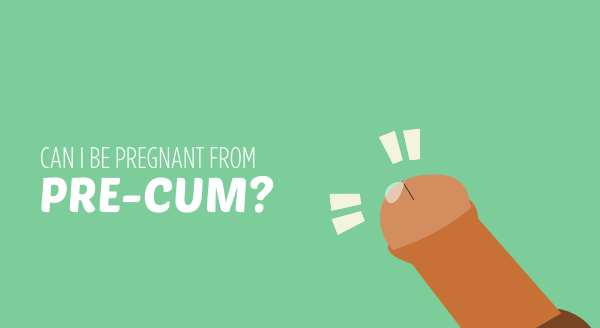 Can I Be Pregnant From Pre-Cum?