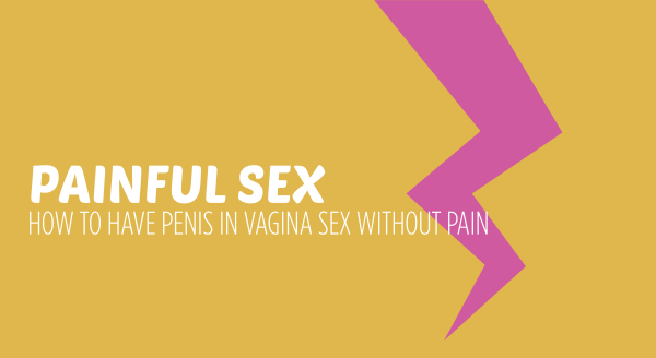 Painful sex – how to have penis in vagina sex without pain