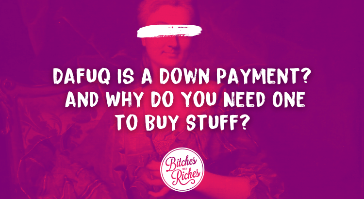 Dafuq Is a Down Payment? And Why Do You Need One to Buy Stuff?