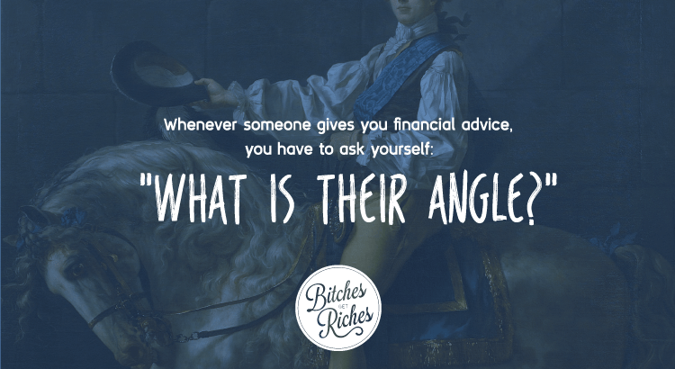 "Whenever someone gives you financial advice, you have to ask yourself, ""What is their angle?"""
