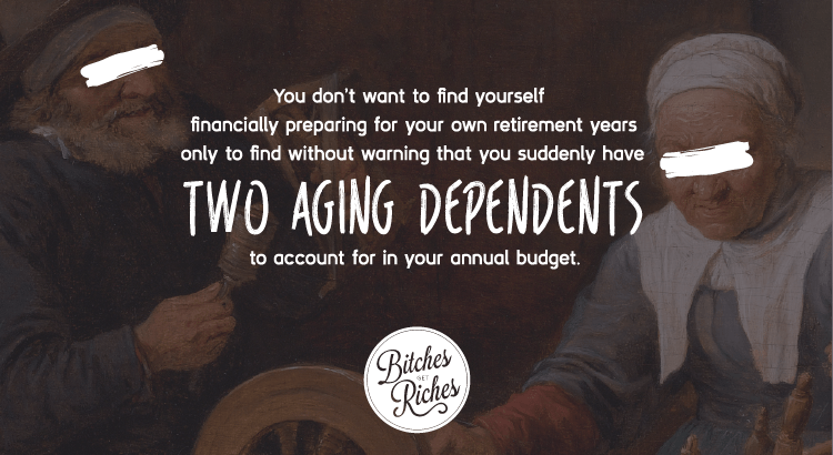 You don't want to find yourself financially preparing for your own retirement years only to find without warning that you suddenly have two aging dependents to account for in your annual budget.