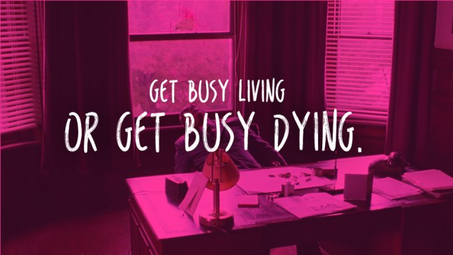 Get busy living, or get busy dying.