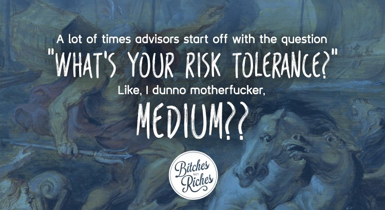 "A lot of times advisors start off with the question ""what's your risk tolerance?"" Like I dunno motherfucker, medium??"