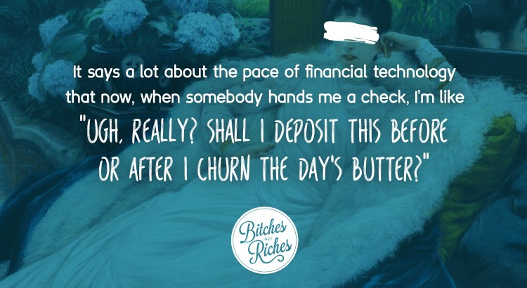 """""""Ugh, really? Shall I deposit this check before or after I churn the day's butter?"""""""