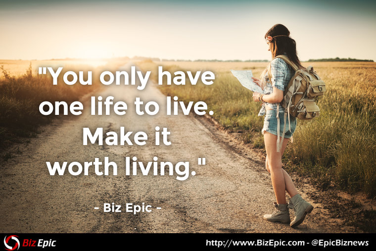 You only have one life to live. Make it worth living - Biz Epic quote