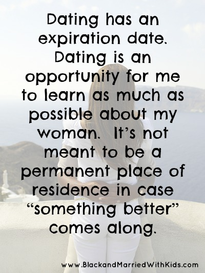"Dating has an expiration date.  Dating is an opportunity for me to learn as much as possible about my woman.  It's not meant to be a permanent place of residence in case ""something better"" comes along. Read more: http://bmwk.me/1mc7zP3"