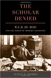 The Scholar Denied: W.E.B. DuBois and the Birth of Modern Sociology by Aldon D. Morris