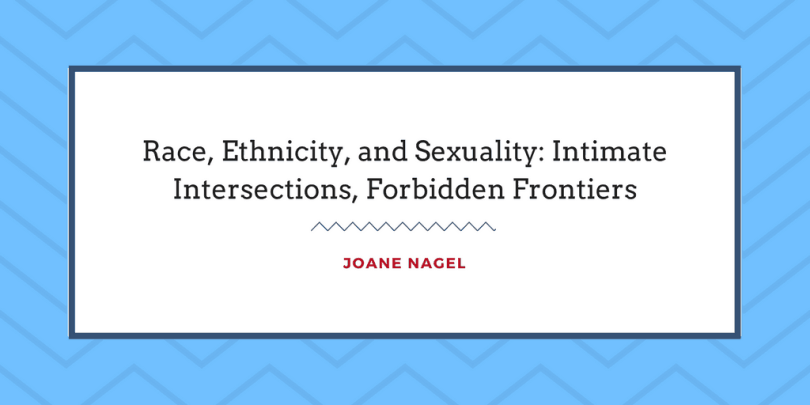 Race, Ethnicity, and Sexuality: Intimate Intersections, Forbidden Frontiers by Joane Nagel