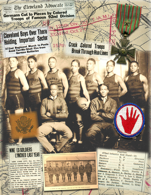 "The Company E basketball team, part of the famous 372nd Colored Infantry Regiment that fought during World War I while assigned to the French 157th ""Red Hand"" Division, since white United States Army officers and soldiers refused to fight side by side with African Americans. The regiment adopted the ""Bloody Hand"" nickname for their fierceness and bravery in battle, as their advance during the Meuse-Argonne offensive was the breakthrough that won World War I. The entire unit was awarded the Croix de Guerre, France's highest military honor ."