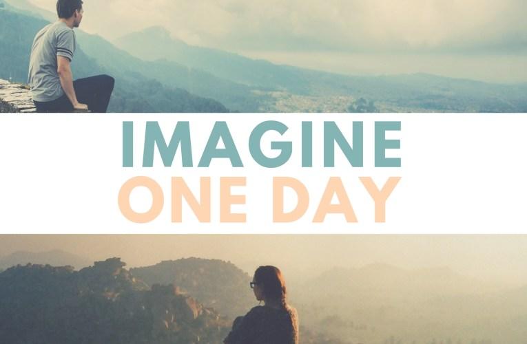 Imagine One Day…