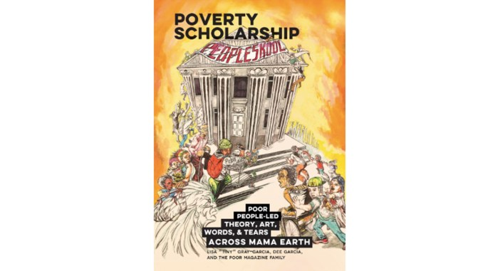 Poverty Scholarship: Poor People-Led Theory, Art, Words, and Tears Across Mama Earth by Lisa Tiny Gray-Garcia.