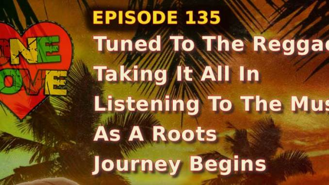 BRV - Ep. 135 - Tuned To The Reggae Taking It All In, Listening To The Music As A Roots Journey Begins