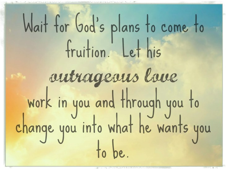 Wait for God's plans. Let his outrageous love work in you. http://wp.me/p2UZoK-GP via @blestbutstrest