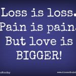 Loss is Loss (but Love is Bigger)