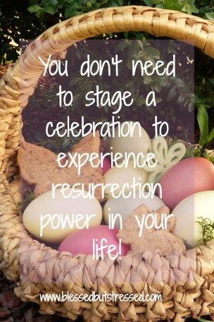 You don't need to stage a celebration to experience resurrection power! http://wp.me/p2UZoK-1De via @blestbutstrest