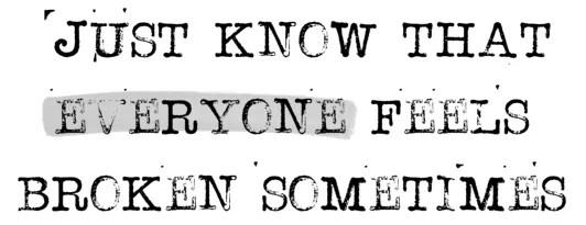 Just know that evaeryone feels broken sometimes