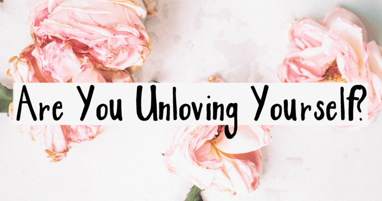 Are You Unloving Yourself?