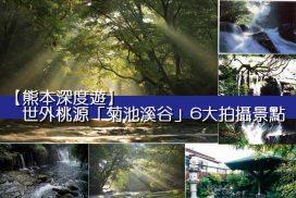 【熊本深度遊】世外桃源「菊池溪谷」6大拍攝景點!