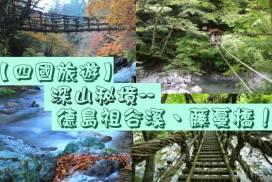 【四國旅遊】深山秘境--德島祖谷溪、祖谷藤蔓橋!