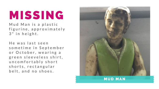 Mud Man is missing! Stay tuned at blissfullemon.com for further updates.